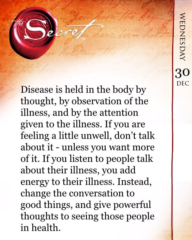 Disease is held in the body by thought, by observation of the illness, and by the attention given to the illness. If you are feeling a little unwell, don't talk about it - unless you want more of it. If you listen to people talk about their illness, you add energy to their illness. Instead, change the conversation to good things, and give powerful thoughts to seeing those people in health. Read more @ The Secret Daily Teachings App…
