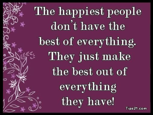 The happiest people don't have the best of everything. They just make the best out of everything they have!