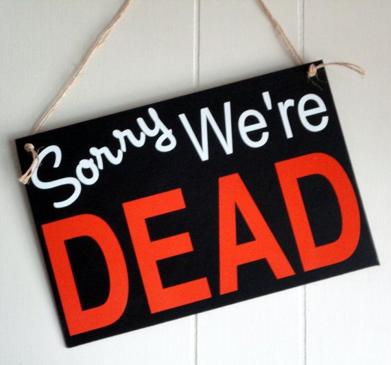 We're not closed, we're dead! I gotta put this on the door if I can't be home for Halloween! That's one way to tell the trick-or-treaters I'm not there :-)
