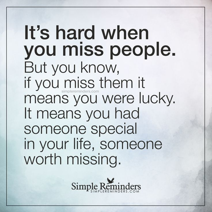 Someone special It's hard when you miss people. But you know, if you miss them it means you were lucky. It means you had someone special in your life, someone worth missing. — Unknown Author