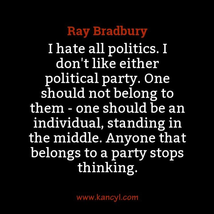 """""""I hate all politics. I don't like either political party. One should not belong to them - one should be an individual, standing in the middle. Anyone that belongs to a party stops thinking."""", Ray Bradbury"""