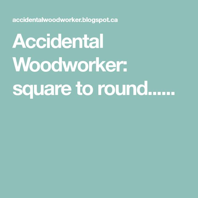 Accidental Woodworker: square to round......