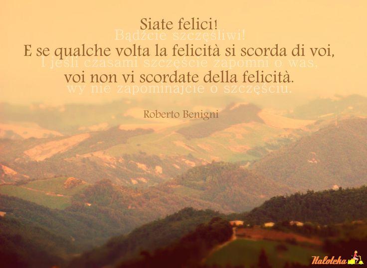 """""""Siate felici, e se la felicità sembra scordarsi di voi, voi non vi dimenticate della felicità!"""" Roberto Benigni  [Bądźcie szczęśliwi! I jeśli czasami szczęście zapomni o was, wy nie zapominajcie o szczęściu.]  citazioni italiane  cytaty z Italoteki"""