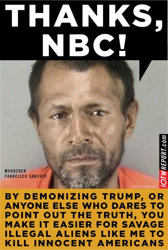 Thanks,NBC - This illegal alien was deported five times - still able to get back to 'sanctuary' city San Francisco and murder a girl. (7/15) THE MESSAGE TO US: Your life means nothing to this Democrat Administration, nor to the Leftist SF authorities.