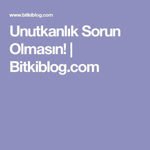 Unutkanlık Sorun Olmasın! | Bitkiblog.com