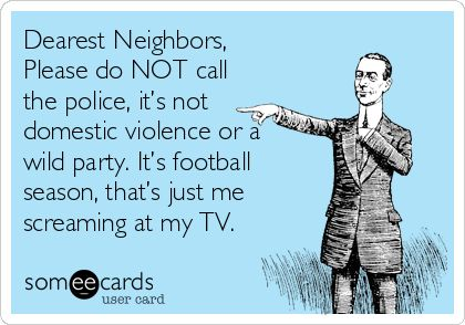 Dearest Neighbors, Please do NOT call the police, it's not domestic violence or a wild party. It's football season, that's just me screaming at my TV.