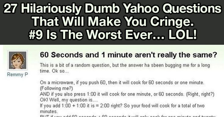Yahoo Answers is a place on the web where every user can ask a question and expect an answer from the community members. The idea behind this site is really clever, and the Yahoo Answers community solved my problems more than once.If you've visited Yahoo Answers before, you probably have n... http://onfunzone.com/viral-post/funny-viral/27-hilariously-dumb-yahoo-questions-that-will-make-you-cringe-9-is-the-worst-ever-lol/