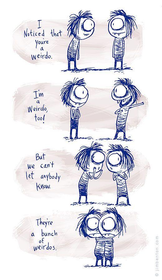 I noticed that youre a weirdo. Im a weirdo, too.
