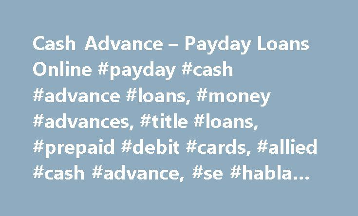 Cash Advance – Payday Loans Online #payday #cash #advance #loans, #money #advances, #title #loans, #prepaid #debit #cards, #allied #cash #advance, #se #habla #espanol http://oregon.remmont.com/cash-advance-payday-loans-online-payday-cash-advance-loans-money-advances-title-loans-prepaid-debit-cards-allied-cash-advance-se-habla-espanol/  # How a cash advance works 1. Apply in minutes in store or fill out our online form and your information will immediately be forwarded to our lending partners…