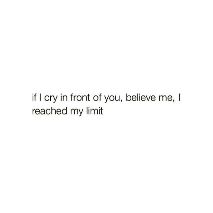 If I cry in front of you, believe me, I reached my limit.