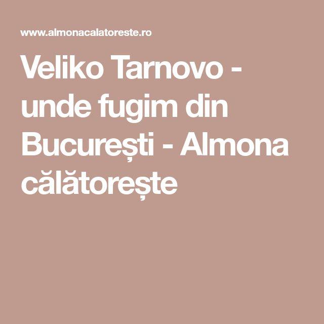 Veliko Tarnovo - unde fugim din București - Almona călătorește