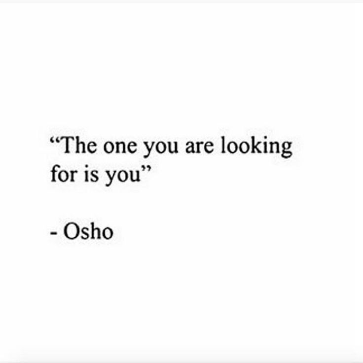 """The one you are looking for is you""  ~ Osho"