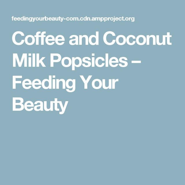 Coffee and Coconut Milk Popsicles – Feeding Your Beauty