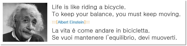 Life is like riding a bicycle. To keep your balance, you must keep moving.  :::[Albert Einstein]:::  La vita è come andare in bicicletta. Se vuoi mantenere l'equilibrio, devi muoverti.