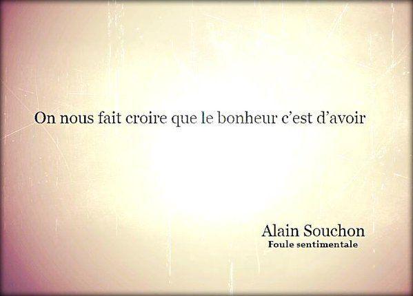 """""""On nous fait croire que le bonheur c'est d'avoir"""" ~ Alain Souchon, dans Foule Sentimentale"""