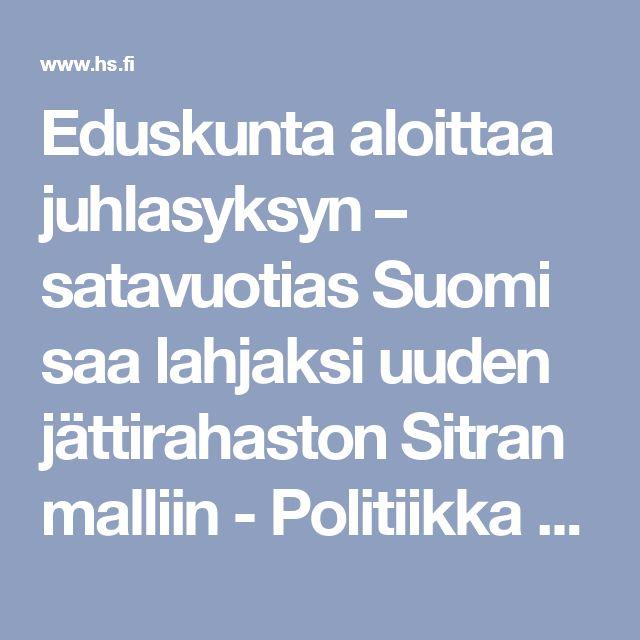 Eduskunta aloittaa juhlasyksyn – satavuotias Suomi saa lahjaksi uuden jättirahaston Sitran malliin - Politiikka - Helsingin Sanomat