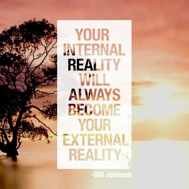 Your internal reality will always become your external reality.~Bill Johnson