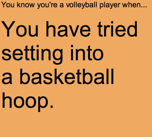You know you're a volleyball player when...you have tried setting into a basketball hoop.