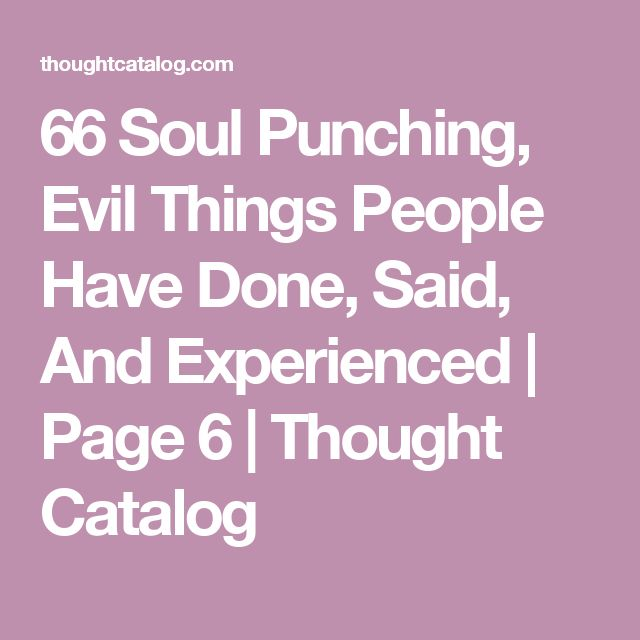 66 Soul Punching, Evil Things People Have Done, Said, And Experienced | Page 6 | Thought Catalog