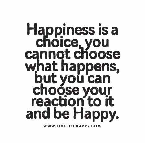 Happiness is a choice, you cannot choose what happens, but you can choose your reaction to it and be Happy.