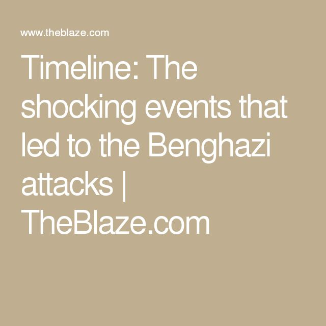 Timeline: The shocking events that led to the Benghazi attacks | TheBlaze.com