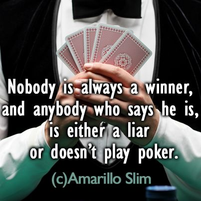 ❢ Poker Quote from Famous Player ❢    Nobody is always a winner, and anybody who says he is, is either a liar or doesn't play poker. (c) Amarillo Slim  https://apps.facebook.com/poker_by_viaden/