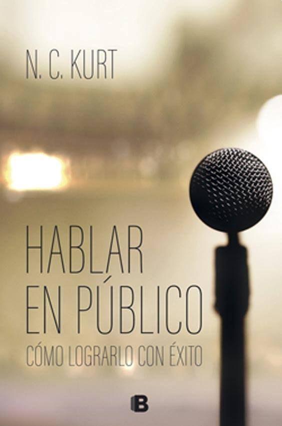 """""""Hablar en público. Cómo lograrlo con éxito"""", de N.C. Kurt, Ediciones B, novedad septiembre 2017. Patricia Iacovone Agente."""