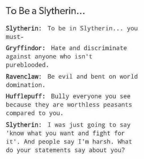 slytherins are known for their ambition. so for people who are in other houses, don't judge us slytherins based on one person who made slytherins get a bad name. not every house is perfect.