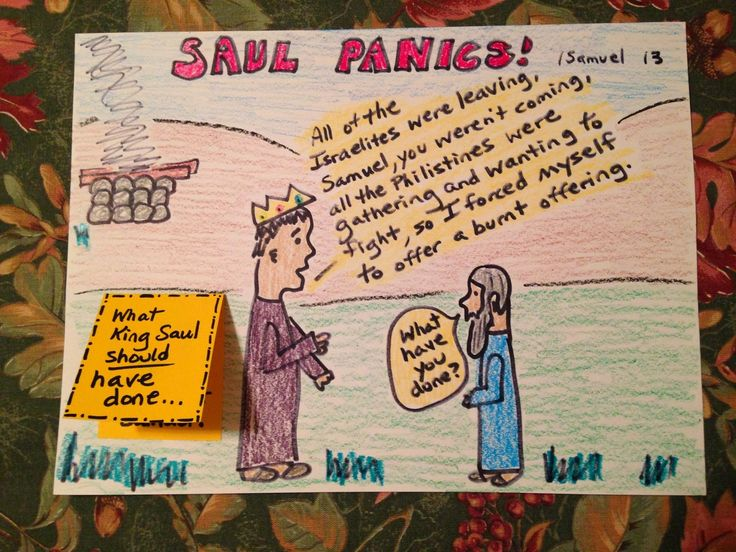 1 Samuel 13. What should King Saul have done? His soldiers were leaving him, Samuel is nowhere to be seen, and the Philistines are gathering to fight? King Saul should have waited for the LORD and Samuel, but he panics instead! Inexpensive, easy, and scriptural Bible lessons for children. Take a look and share!