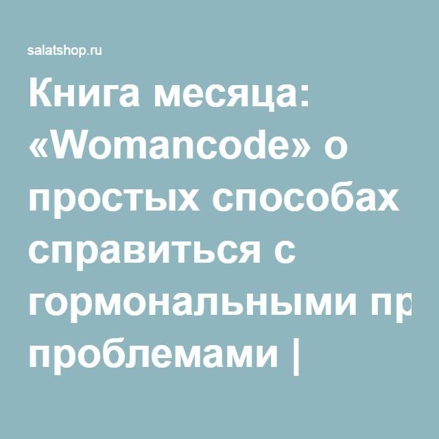 Книга месяца: «Womancode» о простых способах справиться с гормональными проблемами | Salatshop ♥ You