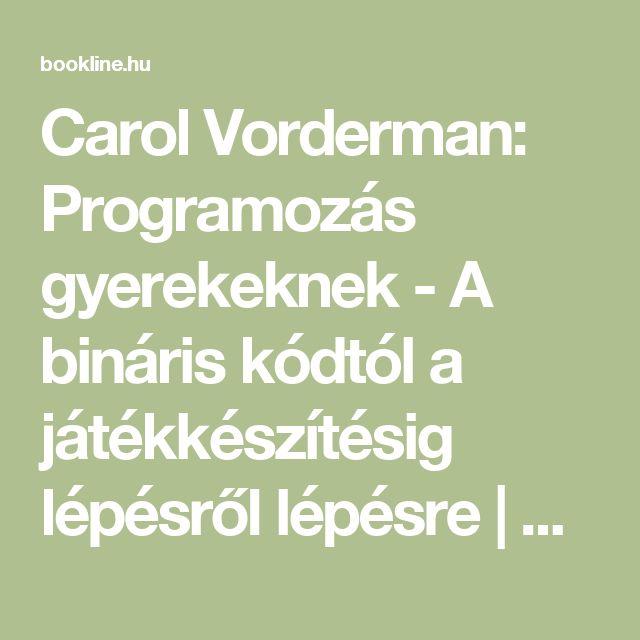 Carol Vorderman: Programozás gyerekeknek - A bináris kódtól a játékkészítésig lépésről lépésre | bookline