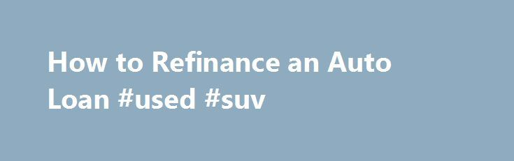How to Refinance an Auto Loan #used #suv http://sweden.remmont.com/how-to-refinance-an-auto-loan-used-suv/  #refinance auto loan # How to Refinance an Auto Loan By Erin Huffstetler. Frugal Living Expert Erin Huffstetler is a freelance writer specializing in frugal living. She enjoys living the frugal life in Tennessee, where the garage sales and thrift stores are plentiful. Her favorite day of the week? Saturday, of course! It s the ultimate bargain-hunting day. Read more Refinancing an auto…