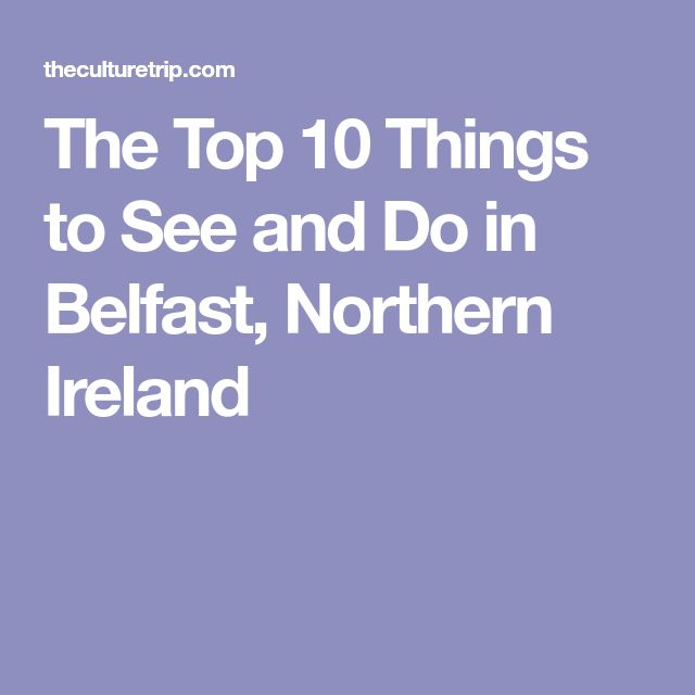 The Top 10 Things to See and Do in Belfast, Northern Ireland
