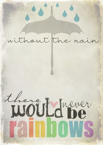 """Without the rain, there would never be rainbows."""