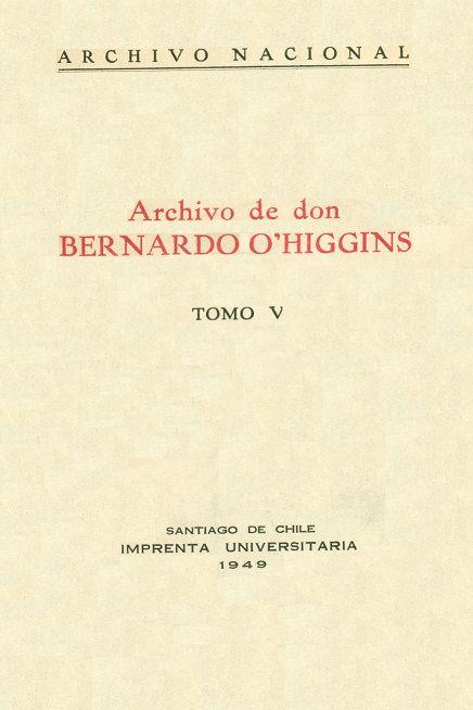 Código: FR / 983.042 / A68 / v.5. Título: Archivo de don Bernardo O'Higgins. Autor institucional: Archivo Nacional (Chile).  Catálogo: http://biblioteca.ccincagarcilaso.gob.pe/biblioteca/catalogo/ver.php?id=8657&idx=2-0000015811