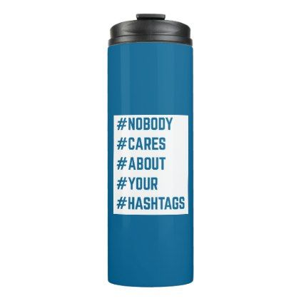 Nobody Cares About Your Hashtags Funny Quote Thermal Tumbler - funny quote quotes memes lol customize cyo