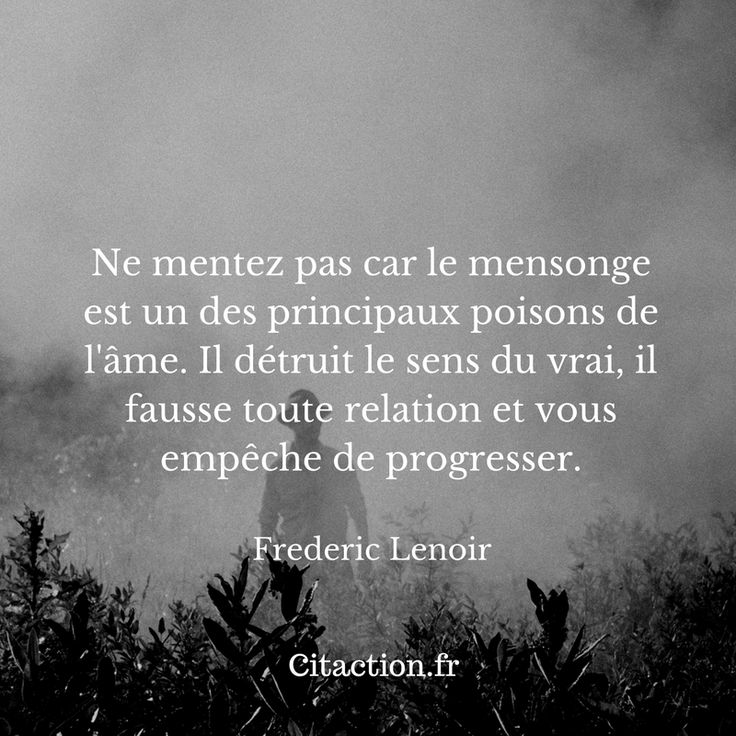 """""""Ne mentez pas car le mensonge est un des principaux poisons de l'âme. Il détruit le sens du vrai, il fausse toute relation et vous empêche de progresser."""" Frédéric Lenoir"""