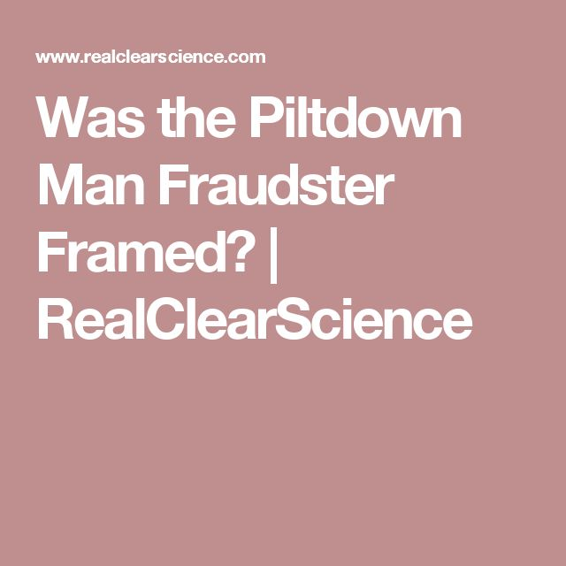 Was the Piltdown Man Fraudster Framed? | RealClearScience