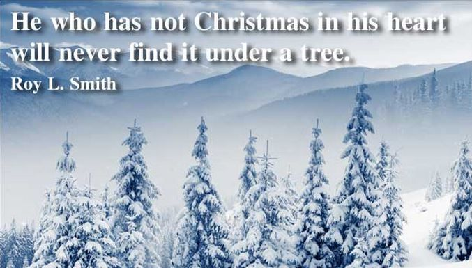 """He who has not Christmas in his heart will never find it under a tree."" ~ Roy L. Smith"
