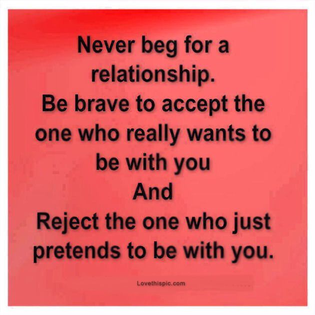 never beg for a relationship. be brave to accept the one who really wants to be with you and reject the one who just pretends to be with you.