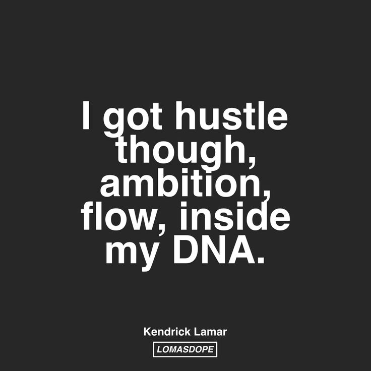I got hustle though, ambition, flow, inside my DNA. -Kendrick Lamar