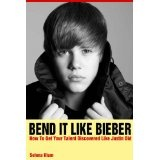 Bend It Like Bieber - How To Get Your Talent Discovered Like Justin Did (Kindle Edition)By Selena Klum