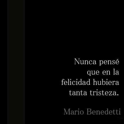 Nunca pense que en la felicidad hubiera tanta tristeza Mario Benedetti