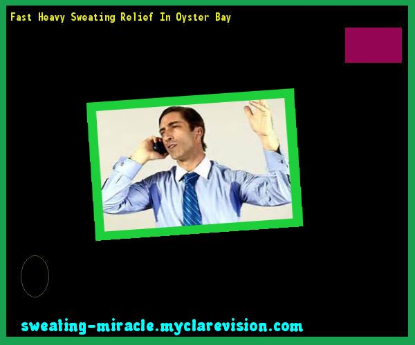 Fast Heavy Sweating Relief In Oyster Bay 085334 - Your Body to Stop Excessive Sweating In 48 Hours - Guaranteed!