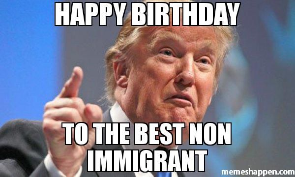 Caption and share the  HAPPY BIRTHDAY  TO THE BEST NON IMMIGRANT meme with the  Donald Trump meme generator. Discover more hilarious images, upload your own image, or create a new meme. (41757)