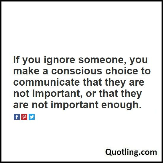 If you ignore someone, you make a conscious choice to communicate that they are not important - Ignore Quote