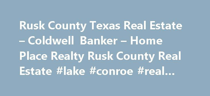 Rusk County Texas Real Estate – Coldwell Banker – Home Place Realty Rusk County Real Estate #lake #conroe #real #estate http://real-estate.remmont.com/rusk-county-texas-real-estate-coldwell-banker-home-place-realty-rusk-county-real-estate-lake-conroe-real-estate/  #caldwell banker real estate # Rusk County Texas Real Estate For Unequaled Real Estate Services In Rusk County And Beyond! Home Place Realty offers unparalleled service to ALL clients in the Henderson Texas real estate market. Your…