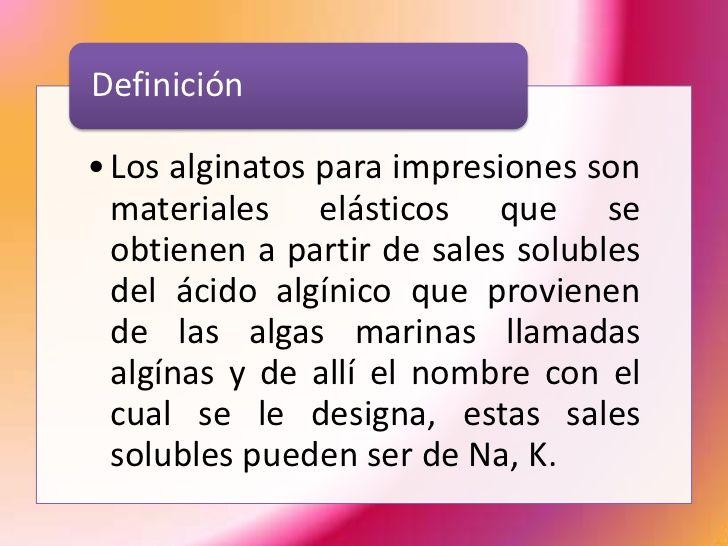 Definición• Los alginatos para impresiones son  materiales elásticos que se  obtienen a partir de sales solubles  del ácid...