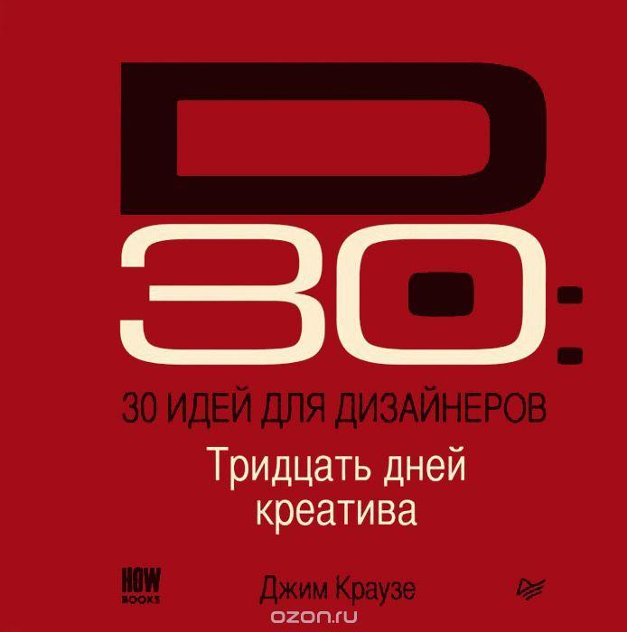 """Книга """"30 идей для дизайнеров"""" Джим Краузе - купить книгу D30 - Exercises for Designers: Thirty Days of Creative Design Exercises & Career-Enhancing Ideas ISBN 978-5-496-00957-7 с доставкой по почте в интернет-магазине Ozon.ru"""