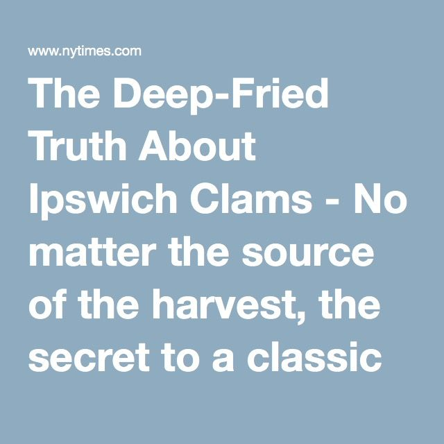 The Deep-Fried Truth About Ipswich Clams - No matter the source of the harvest, the secret to a classic seaside meal may be the mud. - NYTimes.com